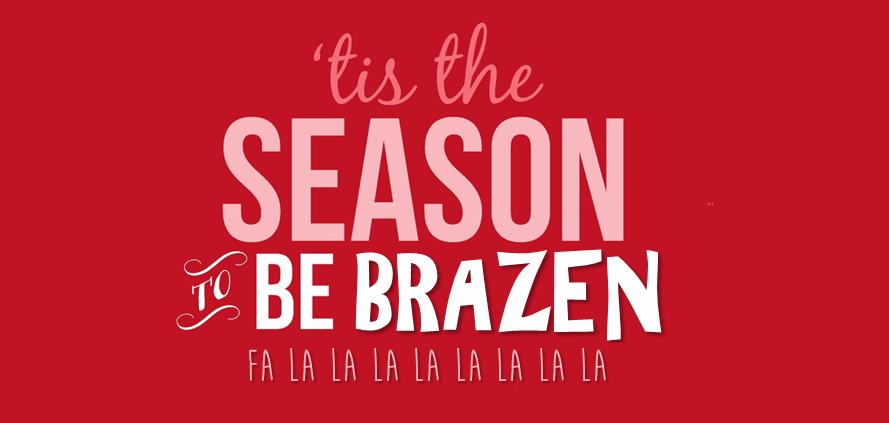 Tis The Season To Be Brazen